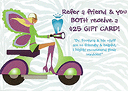 Refer a friend and you both receive a $25 gift card!